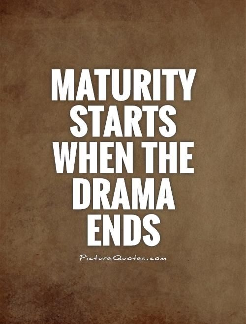 Maturity starts when the drama ends. Picture Quotes.
