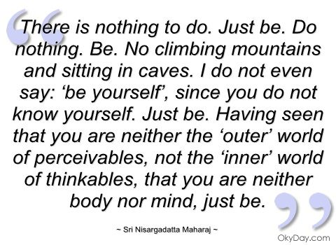 No climbing mountains and sitting caves...Just be.