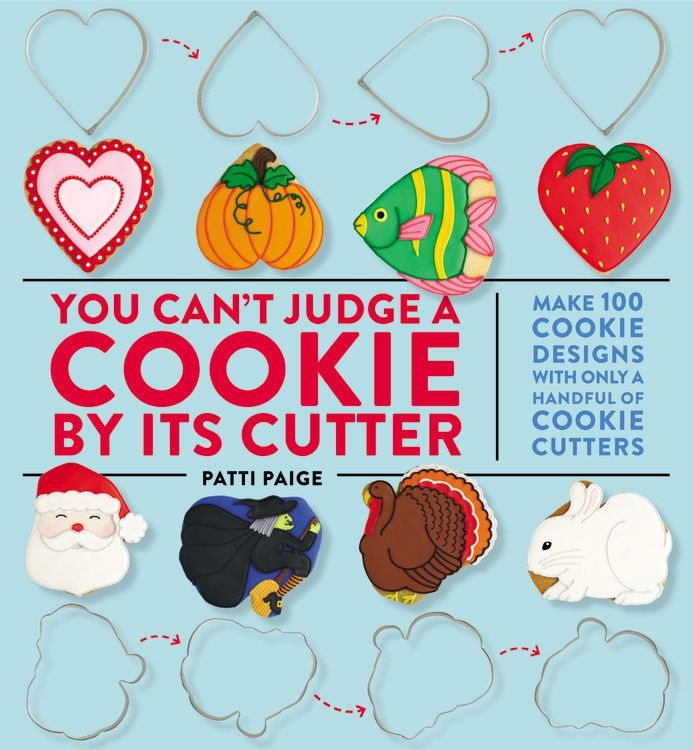 You Can't Judge a Cookie by Its Cutter Make 100 Cookie Designs with Only a Handful of Cookie Cutters By Patti Paige (November, 2014) ------------------------------------- The big new idea in baking: cookie transformations-- using a few cookie cutters and a twist of the wrist to create 100 totally unique and fun cookie designs!