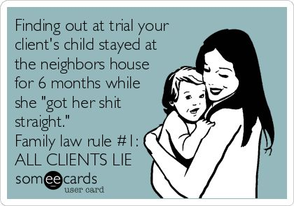 Finding out at trial your client's child stayed at the neighbors house for 6 months while she 'got her shit straight.' Family law rule #1: ALL CLIENTS LIE.