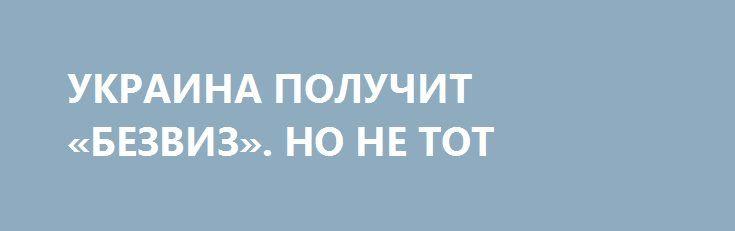 УКРАИНА ПОЛУЧИТ «БЕЗВИЗ». НО НЕ ТОТ http://rusdozor.ru/2017/03/01/ukraina-poluchit-bezviz-no-ne-tot/  Радостный день наступил! Совет ЕС и Европарламент согласовали отмену виз для граждан Украины на срок до 90 дней. А для того, чтобы те сразу не умерли от радости, приучать их будут к цивилизации постепенно, не торопясь.  Вспоминается старинный рассказ ...