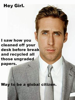 Hey Girl, I saw how you cleaned off your desk before break and recycled all those ungraded papers. Way to be a global citizen.