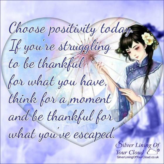 Choose positivity today. If you're struggling to be thankful for what you have, think for a moment and be thankful for what you've escaped. ..._More fantastic quotes on: https://www.facebook.com/SilverLiningOfYourCloud  _Follow my Quote Blog on: http://silverliningofyourcloud.wordpress.com/