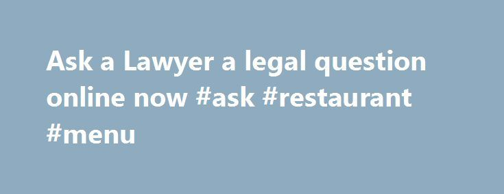 Ask a Lawyer a legal question online now #ask #restaurant #menu http://ask.nef2.com/2017/04/30/ask-a-lawyer-a-legal-question-online-now-ask-restaurant-menu/  #ask a lawyer online # Ask a lawyer How does our Ask a Lawyer Service Work? Using the question box to the right, you only pay for what you are satisfied with. Here is how the process works: The accept if satisfied system has resulted in a absolute customer satisfaction! ask a lawyer service has over 1 million satisfied customers Often…