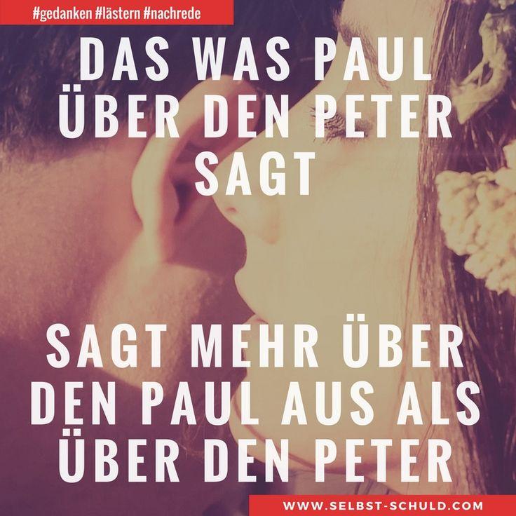 Das was Paul über den Peter sagt, sagt mehr über den Paul aus als über den Peter.  Je mehr man über andere redet, desto mehr erzählt man dabei von sich selbst. Was denken andere von mir? Gedanken zu Anerkennung, Aufmerksamkeit und Egoismus findest du im Beitrag. #gedanken #lästern #nachrede #mobbing #menschlichkeit #motivation #werte #fair #gerüchte #charakter #stalking #beleidigung #verleumdung #selbstachtung #selbstwertgefühl #selbstschuldcom