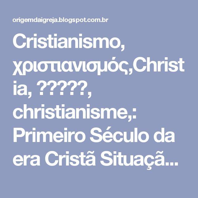 Cristianismo, χριστιανισμός,Christia, נצרות, christianisme,: Primeiro Século da era Cristã Situação Política: Imperador Nero