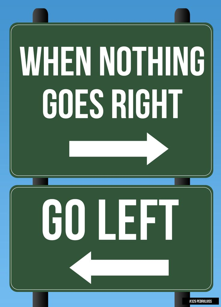 When nothing goes right, go left!!