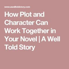 How Plot and Character Can Work Together in Your Novel | A Well Told Story