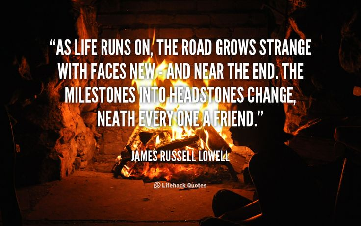 As life runs on, the road grows strange with faces new - and near the end. The milestones into headstones change, Neath every one a friend. - James Russell Lowell at Lifehack QuotesMore great quotes at http://quotes.lifehack.org/by-author/james-russell-lowell/
