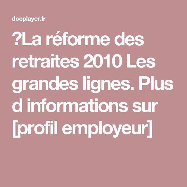 ⭐La réforme des retraites 2010 Les grandes lignes. Plus d informations sur  [profil employeur]