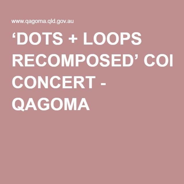 'DOTS + LOOPS RECOMPOSED' CONCERT - QAGOMA