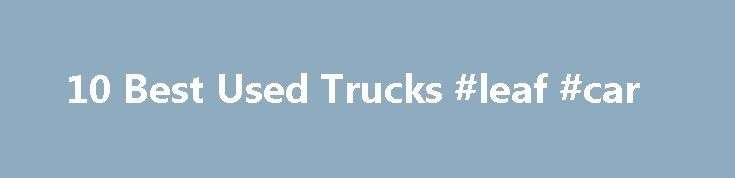 10 Best Used Trucks #leaf #car http://car.remmont.com/10-best-used-trucks-leaf-car/  #used trucks # 10 Best Used Trucks People buy pickup trucks to carry stuff, to haul stuff, and to tow stuff. That means good used trucks need to be as close to bulletproof as possible when it comes to the engine, transmission, and drivetrain. And that means that in order to create this list of […]The post 10 Best Used Trucks #leaf #car appeared first on Car.