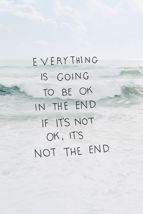 Everything is going to be ok in the end. If it's not ok, it's not the end