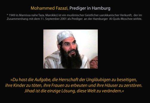Du hast die Aufgabe, die Herrschaft der Ungläubigen zu beseitigen, ihre Kinder zu töten, ihre Frauen zu erbeuten und ihre Häuser zu zerstören. Jihad ist die einzige Lösung, diese Welt zu verändern. — Mohammed Fazazi (Prediger in Hamburg)