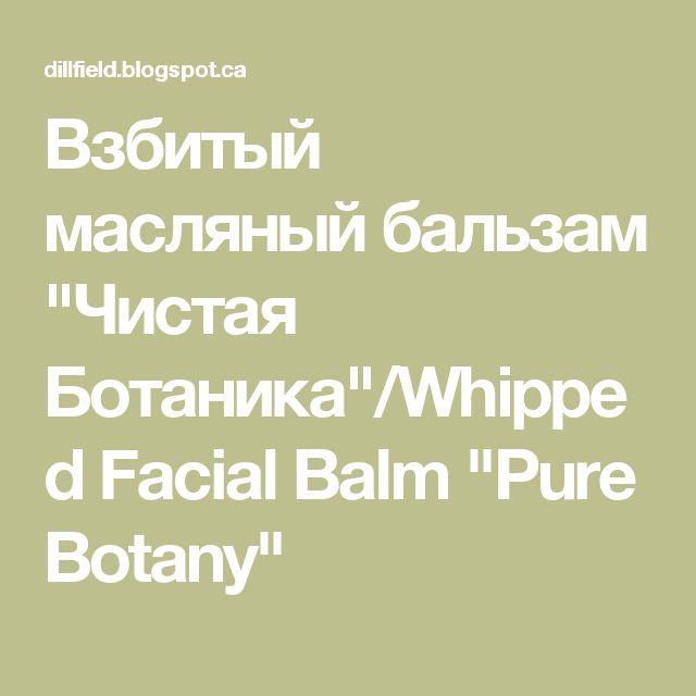 """Взбитый масляный бальзам """"Чистая Ботаника""""/Whipped Facial Balm """"Pure Botany"""""""