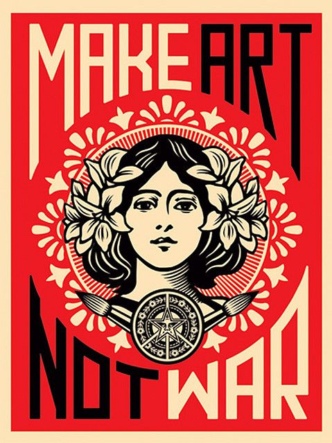 """Make Art, Not War"" by Shepard Fairey. This piece is near and dear to my heart. Indeed, I will continue to make art."