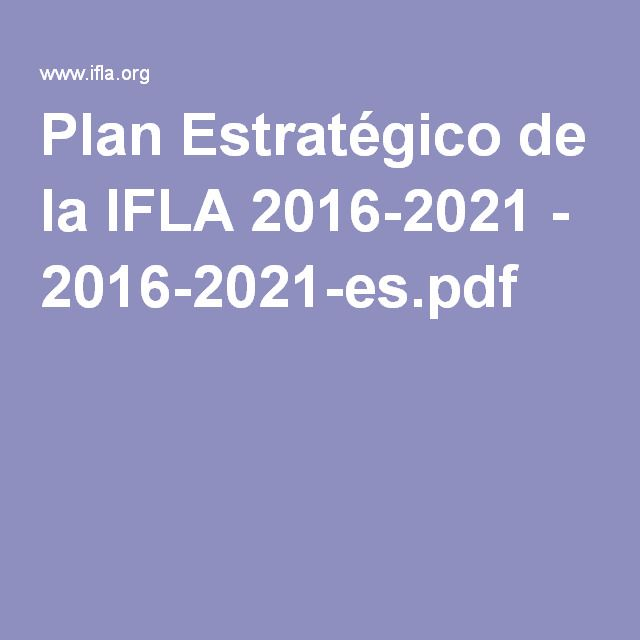 Plan Estratéxico da IFLA 2016-2021 - 2016-2021-es.pdf   https://universoabierto.com/2016/06/06/plan-estrategico-de-la-ifla-2016-2021/