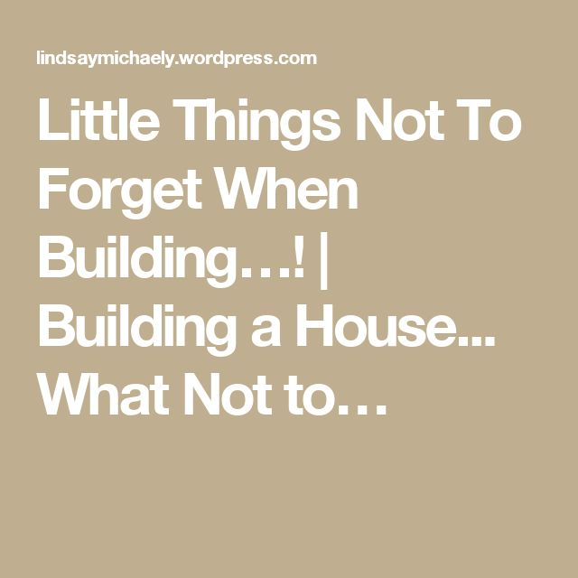 Little Things Not To Forget When Building…!   Building a House... What Not to…