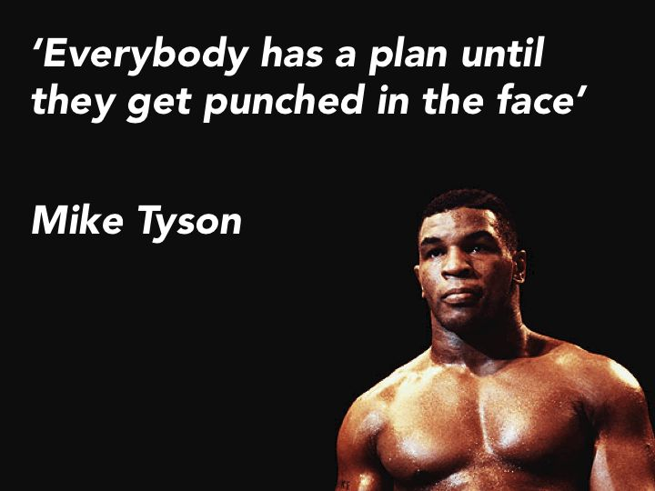 Everybody has a plan until they get punched in the face. -Mike Tyson