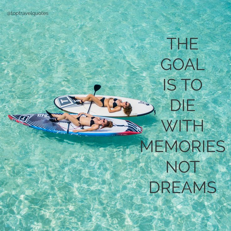 """The goal is to die with memories not dreams."""