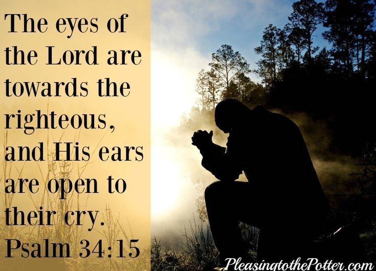God hears the prayers of the righteous when they cry out to Him. Psalm 34:15
