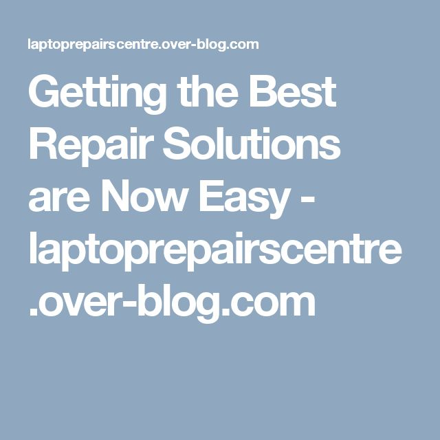 Getting the Best Repair Solutions are Now Easy - laptoprepairscentre.over-blog.com