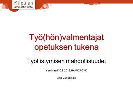 Työ(hön)valmentajat opetuksen tukena Työllistymisen mahdollisuudet seminaari 30.8.2012, HAMK/AOKK Arto Vehkomäki.