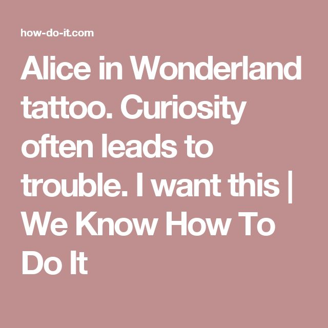 Alice in Wonderland tattoo. Curiosity often leads to trouble. I want this | We Know How To Do It