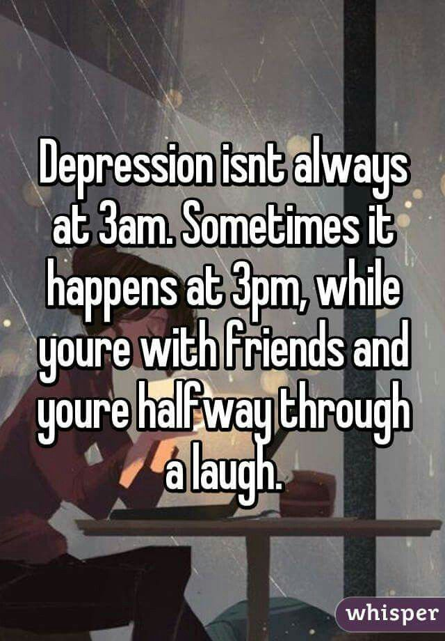 Depression isn't always at 3am. Sometimes you're with friends and you're halfway through a laugh.