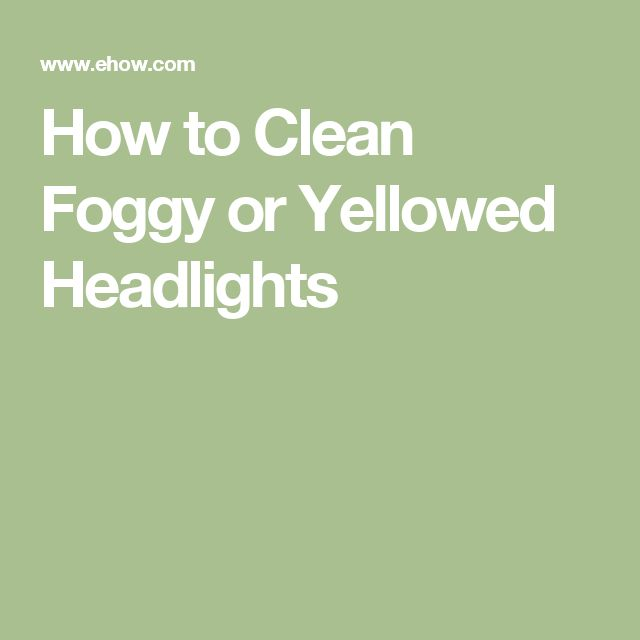 How to Clean Foggy or Yellowed Headlights