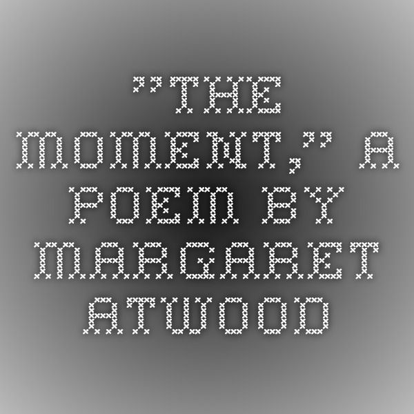 """""""The Moment,"""" a poem by Margaret Atwood"""