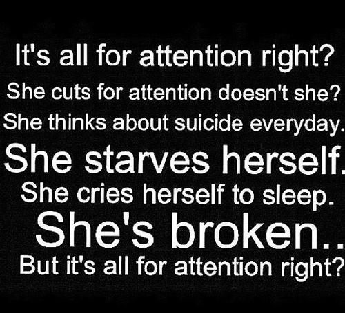 People need to stop saying that people who cut are attention seekers... you really think someone would take a blade across there arm for attention?  My parents use to call me an attention seeker for cutting be4 I stopped... it doesn't feel good...