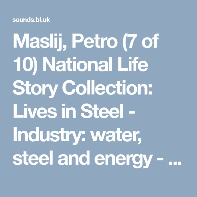 Maslij, Petro (7 of 10) National Life Story Collection: Lives in Steel - Industry: water, steel and energy - Oral history | British Library - Sounds