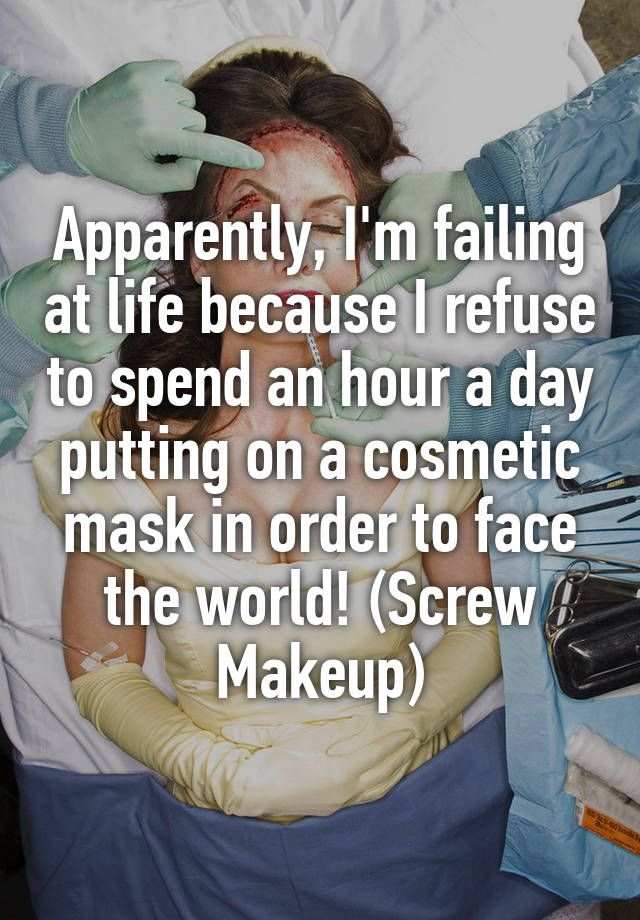 """Apparently, I'm failing at life because I refuse to spend an hour a day putting on a cosmetic mask in order to face the world! (Screw Makeup)"""