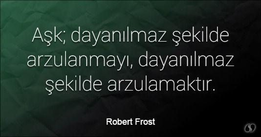 Özlü Sözler | Robert Frost Sözleri | Aşk; dayanılmaz şekilde arzulanmayı, dayanılmaz şekilde arzulamaktır.