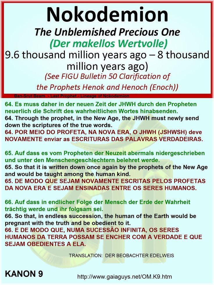 64. Es muss daher in der neuen Zeit der JHWH durch den Propheten neuerlich die Schrift des wahrheitlichen Wortes hinabsenden. 64. Through the prophet, in the New Age, the JHWH must newly send down the scriptures of the true words. 64. POR MEIO DO PROFETA, NA NOVA ERA, O JHWH (JSHWSH) deve NOVAMENTE enviar as ESCRITURAS DAS PALAVRAS VERDADEIRAS.  65. Auf dass es vom Propheten der Neuzeit abermals nidergeschrieben und unter den Menschengeschlechtern belehret werde. 65. So that it is written…