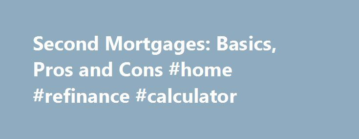 Second Mortgages: Basics, Pros and Cons #home #refinance #calculator http://mortgage.nef2.com/second-mortgages-basics-pros-and-cons-home-refinance-calculator/  #second mortgage loans # Second Mortgages – Advantages and Disadvantages Updated July 10, 2016 A second mortgage is a loan that lets you borrow against the value of your home. Your home is an asset, and over time, that asset can gain value. Second mortgages, also known as home equity lines of credit (HELOCs) are  Read More