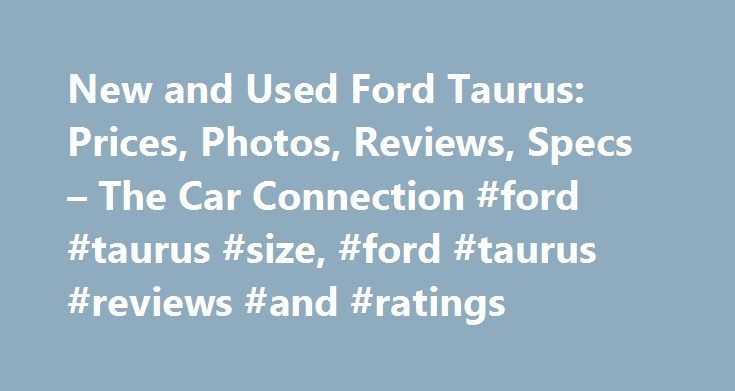 New and Used Ford Taurus: Prices, Photos, Reviews, Specs – The Car Connection #ford #taurus #size, #ford #taurus #reviews #and #ratings http://delaware.remmont.com/new-and-used-ford-taurus-prices-photos-reviews-specs-the-car-connection-ford-taurus-size-ford-taurus-reviews-and-ratings/  # Ford Taurus The Ford Taurus is a 4-door sedan with room for up to 5 passengers. It's now the largest sedan in the Ford model range. The original Taurus is often credited with saving the company. The…
