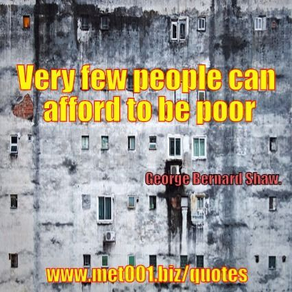 Very few people can afford to be poor.George Bernard Shaw.