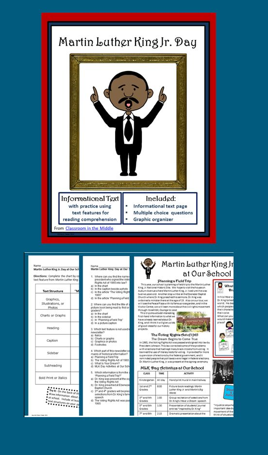 Includes: One page of informational text about Martin Luther King Jr. Day activities. With short articles, a chart, illustrations, and a sidebar, it resembles a magazine page. One page of multiple choice questions about text features, organizational elements, and comprehension of the text. One graphic organizer in which students are asked to locate various text features within the page of text.  Especially for middle school and upper elementary language arts and reading classes.