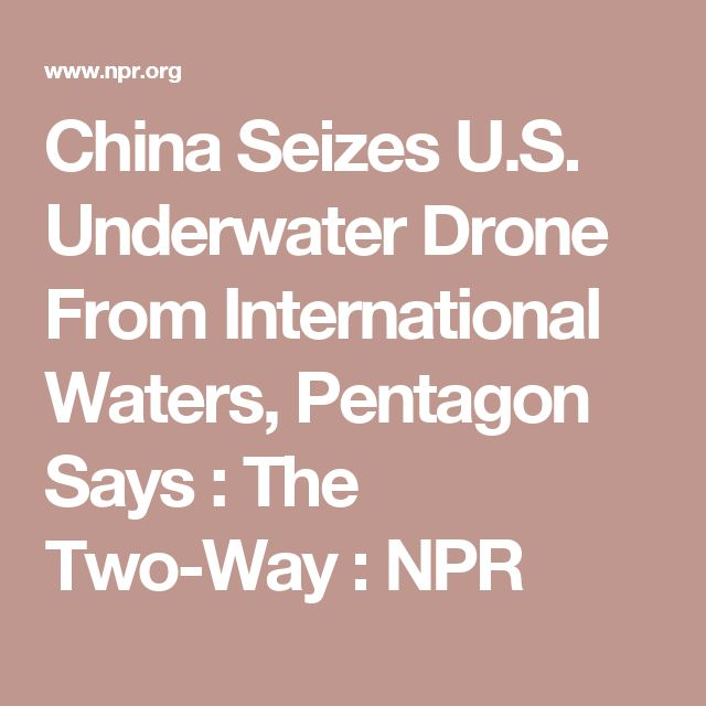 China Seizes U.S. Underwater Drone From International Waters, Pentagon Says : The Two-Way : NPR
