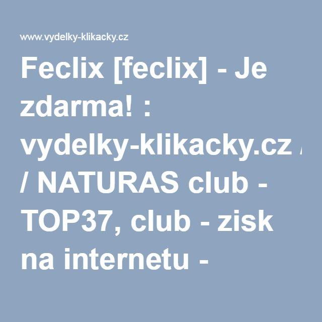 Feclix [feclix] - Je zdarma! : vydelky-klikacky.cz / NATURAS club - TOP37, club - zisk na internetu - Klikacky - nejrychlejsi vydelky bez investic