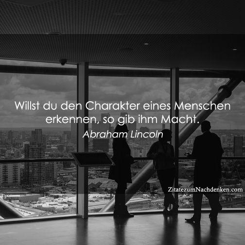 Willst du denn Charakter eines Menschen kennenlernen, so gebe ihm Macht. ~ Abraham Lincoln