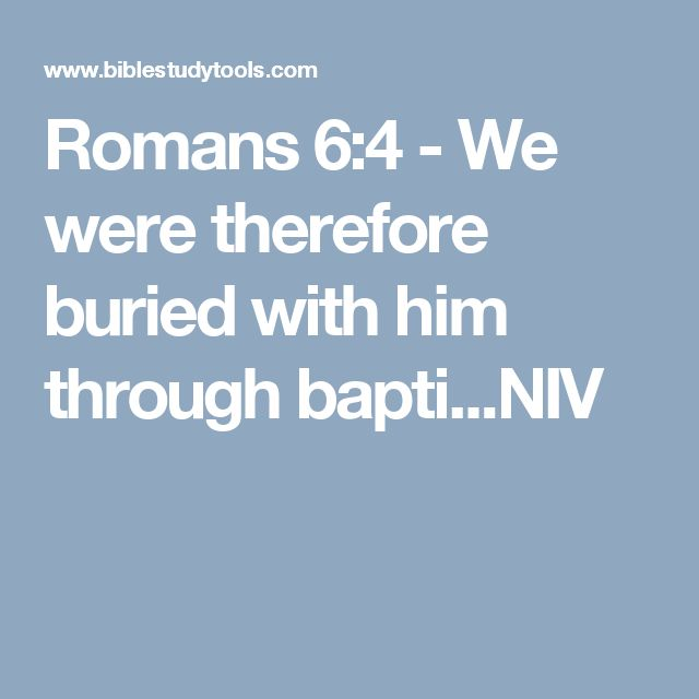Romans 6:4 - We were therefore buried with him through bapti...NIV