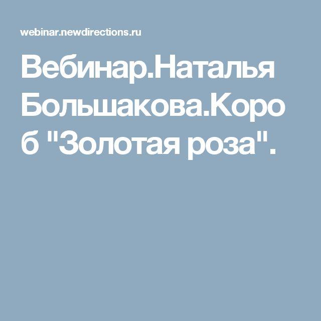 "Вебинар.Наталья Большакова.Короб ""Золотая роза""."