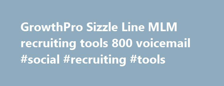 GrowthPro Sizzle Line MLM recruiting tools 800 voicemail #social #recruiting #tools http://tennessee.nef2.com/growthpro-sizzle-line-mlm-recruiting-tools-800-voicemail-social-recruiting-tools/  # A Business Building System that gives you HOT New Leads every week, guarantees you 8 new recruits in 6 months, and lets you get started for FREE! GrowthPro's Sizzle Tools give you everything you need to get 15 to 20 hot prospects every week, plus the tools and training to recruit them! Using our…