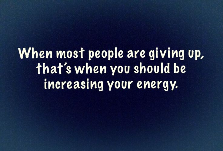 When most people are giving up, that's when you should be increasing your energy.