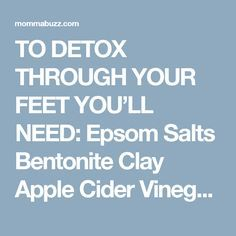 TO DETOX THROUGH YOUR FEET YOU'LL NEED:  Epsom Salts Bentonite Clay Apple Cider Vinegar Hot (almost boiling) water A bucket or tub to soak feet Mix 1/2 cup of epsom salt into the water for a foot soak. Until you wait for your water to cool down so you can soak your feet, mix 2 tablespoons of bentonite clay with 1 tablespoon of Apple Cider Vinegar in a bowl. You can add a little water to thin, if needed. Coat your feet in this mixture and let it dry for 10 minutes. Check the water, if the…