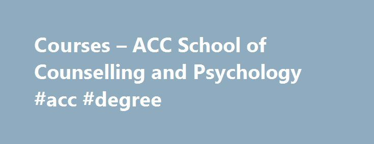 Courses – ACC School of Counselling and Psychology #acc #degree http://el-paso.remmont.com/courses-acc-school-of-counselling-and-psychology-acc-degree/  # Diploma and Certificate Courses ACC School of Counselling and Psychology offers a variety of counselling and psychology courses that cover different fields of interest in both English and Mandarin, ranging from Applied Psychology to Supporting and Teaching Children with Special Needs. Be it for self-improvement, general knowledge or career…