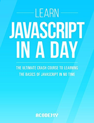 Javascript: Learn Javascript In A DAY! - The Ultimate Crash Course to Learning the Basics of the Javascript Programming Language In No Time (Javascript ... JSON Javascript Development Book 1)